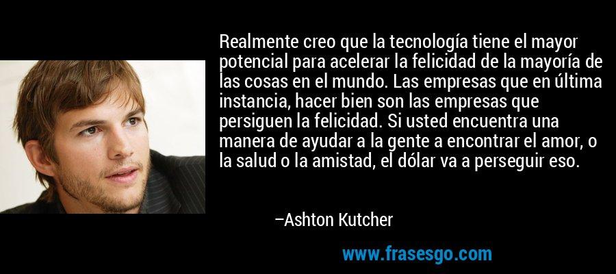 Realmente creo que la tecnología tiene el mayor potencial para acelerar la felicidad de la mayoría de las cosas en el mundo. Las empresas que en última instancia, hacer bien son las empresas que persiguen la felicidad. Si usted encuentra una manera de ayudar a la gente a encontrar el amor, o la salud o la amistad, el dólar va a perseguir eso. – Ashton Kutcher