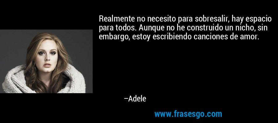 Realmente no necesito para sobresalir, hay espacio para todos. Aunque no he construido un nicho, sin embargo, estoy escribiendo canciones de amor. – Adele