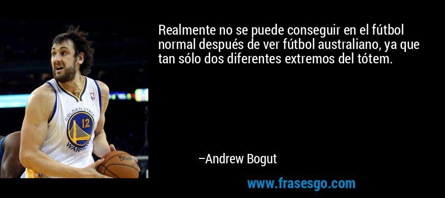 Realmente no se puede conseguir en el fútbol normal después de ver fútbol australiano, ya que tan sólo dos diferentes extremos del tótem. – Andrew Bogut