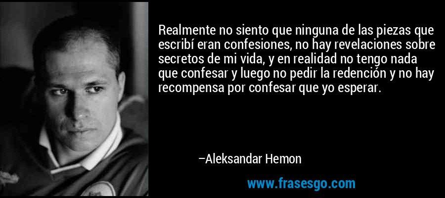 Realmente no siento que ninguna de las piezas que escribí eran confesiones, no hay revelaciones sobre secretos de mi vida, y en realidad no tengo nada que confesar y luego no pedir la redención y no hay recompensa por confesar que yo esperar. – Aleksandar Hemon