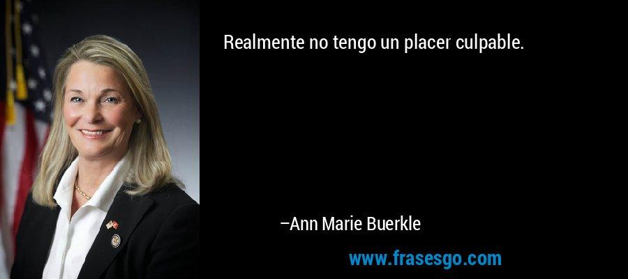 Realmente no tengo un placer culpable. – Ann Marie Buerkle