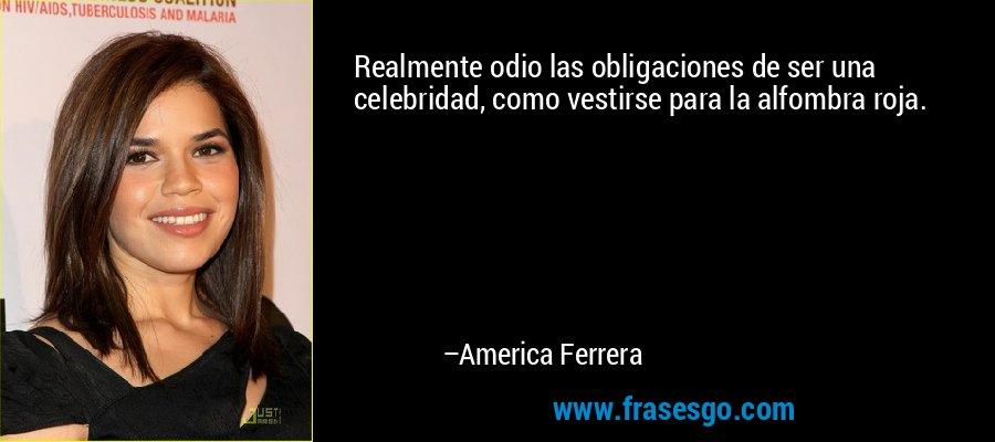 Realmente odio las obligaciones de ser una celebridad, como vestirse para la alfombra roja. – America Ferrera