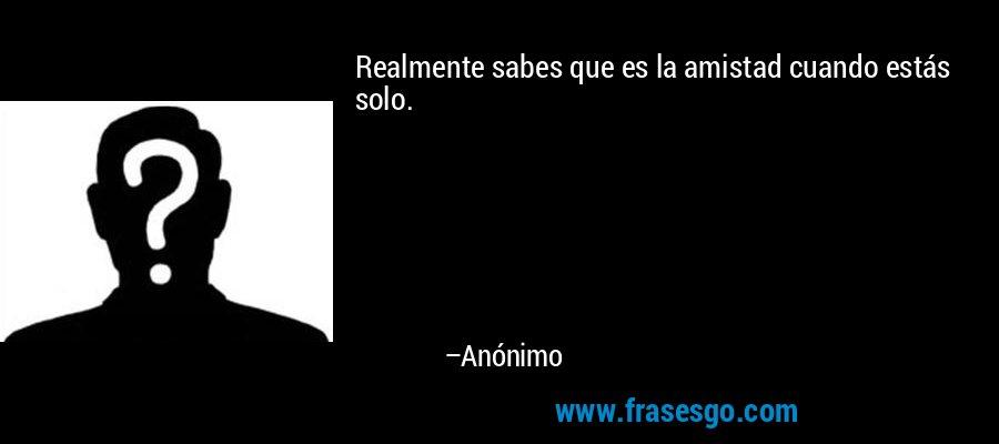 Realmente sabes que es la amistad cuando estás solo. – Anónimo