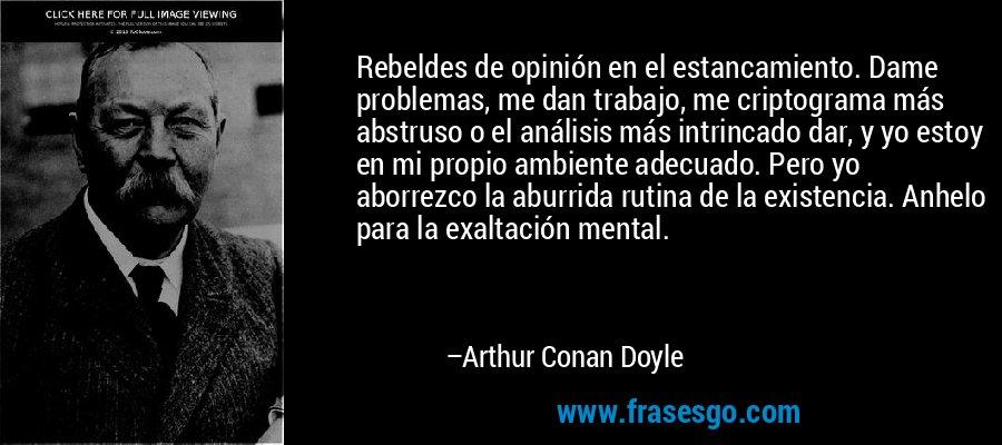 Rebeldes de opinión en el estancamiento. Dame problemas, me dan trabajo, me criptograma más abstruso o el análisis más intrincado dar, y yo estoy en mi propio ambiente adecuado. Pero yo aborrezco la aburrida rutina de la existencia. Anhelo para la exaltación mental. – Arthur Conan Doyle