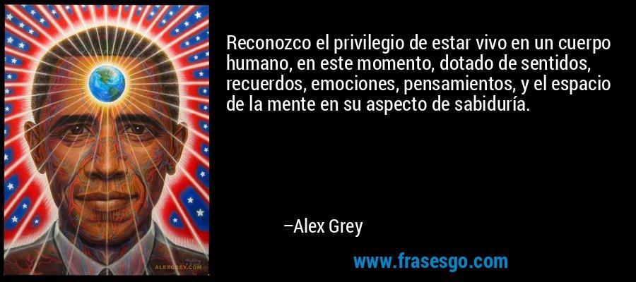 Reconozco el privilegio de estar vivo en un cuerpo humano, en este momento, dotado de sentidos, recuerdos, emociones, pensamientos, y el espacio de la mente en su aspecto de sabiduría. – Alex Grey