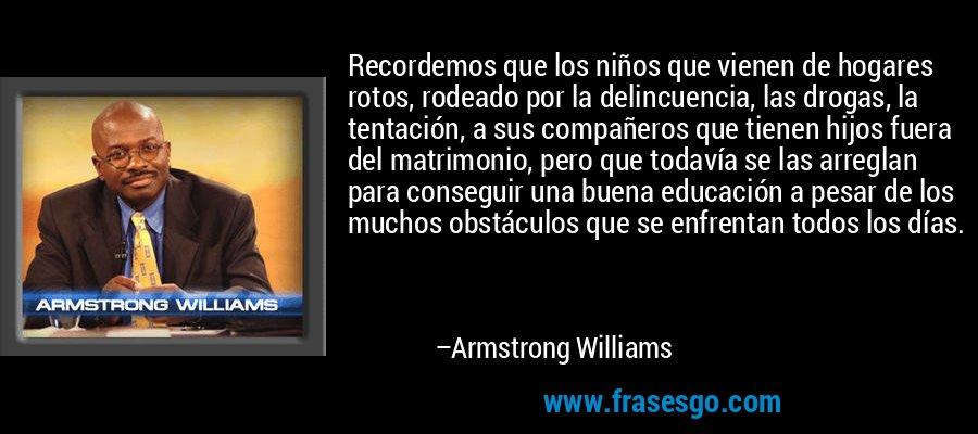 Recordemos que los niños que vienen de hogares rotos, rodeado por la delincuencia, las drogas, la tentación, a sus compañeros que tienen hijos fuera del matrimonio, pero que todavía se las arreglan para conseguir una buena educación a pesar de los muchos obstáculos que se enfrentan todos los días. – Armstrong Williams