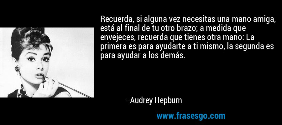 Recuerda, si alguna vez necesitas una mano amiga, está al final de tu otro brazo; a medida que envejeces, recuerda que tienes otra mano: La primera es para ayudarte a ti mismo, la segunda es para ayudar a los demás. – Audrey Hepburn