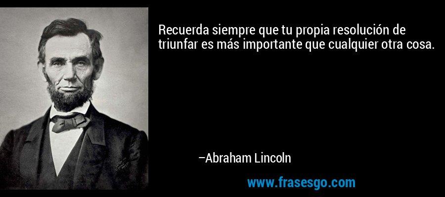 Recuerda siempre que tu propia resolución de triunfar es más importante que cualquier otra cosa. – Abraham Lincoln