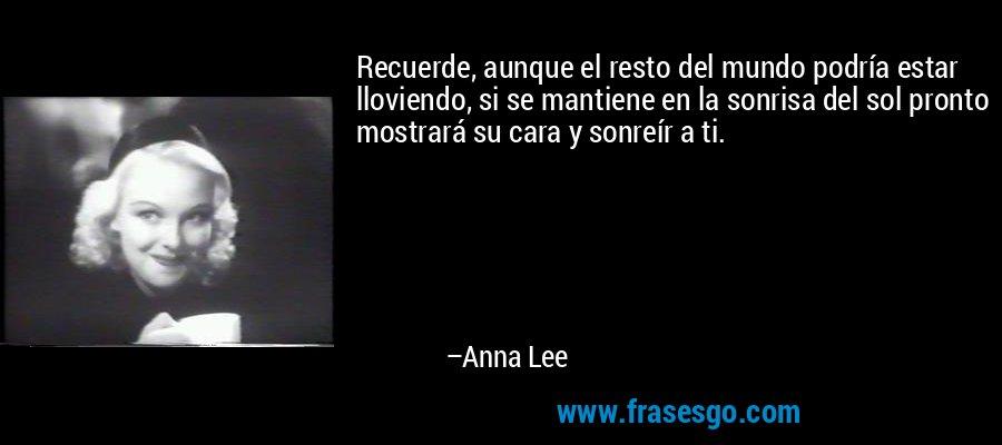 Recuerde, aunque el resto del mundo podría estar lloviendo, si se mantiene en la sonrisa del sol pronto mostrará su cara y sonreír a ti. – Anna Lee
