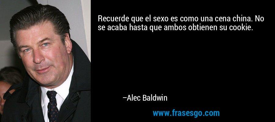 Recuerde que el sexo es como una cena china. No se acaba hasta que ambos obtienen su cookie. – Alec Baldwin