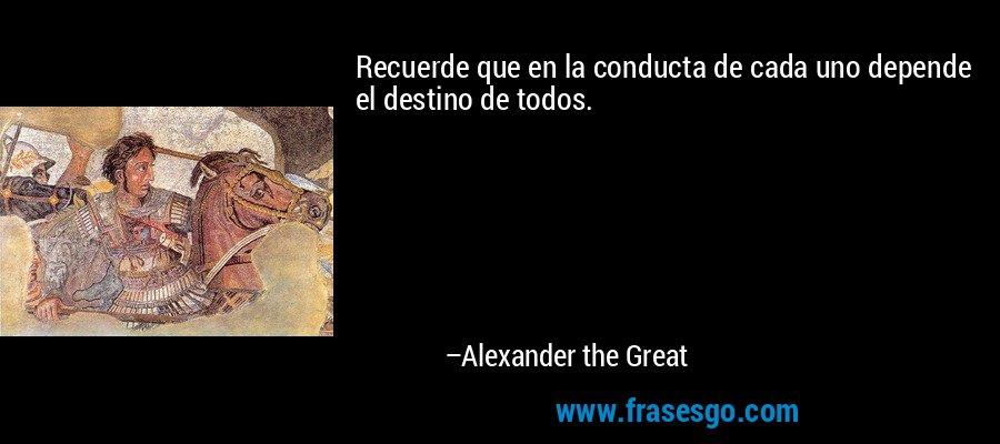 Recuerde que en la conducta de cada uno depende el destino de todos. – Alexander the Great