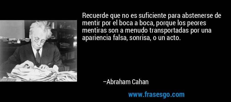 Recuerde que no es suficiente para abstenerse de mentir por el boca a boca, porque los peores mentiras son a menudo transportadas por una apariencia falsa, sonrisa, o un acto. – Abraham Cahan