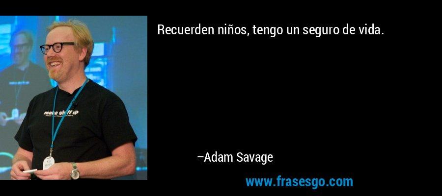 Recuerden niños, tengo un seguro de vida. – Adam Savage