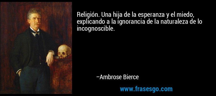 Religión. Una hija de la esperanza y el miedo, explicando a la ignorancia de la naturaleza de lo incognoscible. – Ambrose Bierce