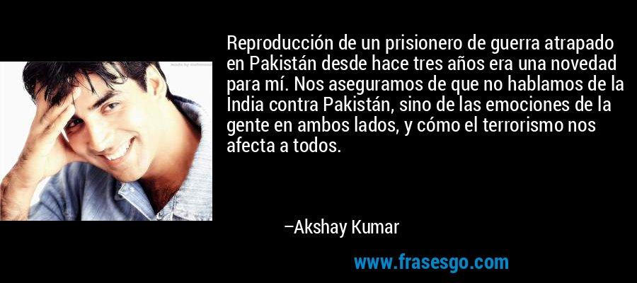 Reproducción de un prisionero de guerra atrapado en Pakistán desde hace tres años era una novedad para mí. Nos aseguramos de que no hablamos de la India contra Pakistán, sino de las emociones de la gente en ambos lados, y cómo el terrorismo nos afecta a todos. – Akshay Kumar