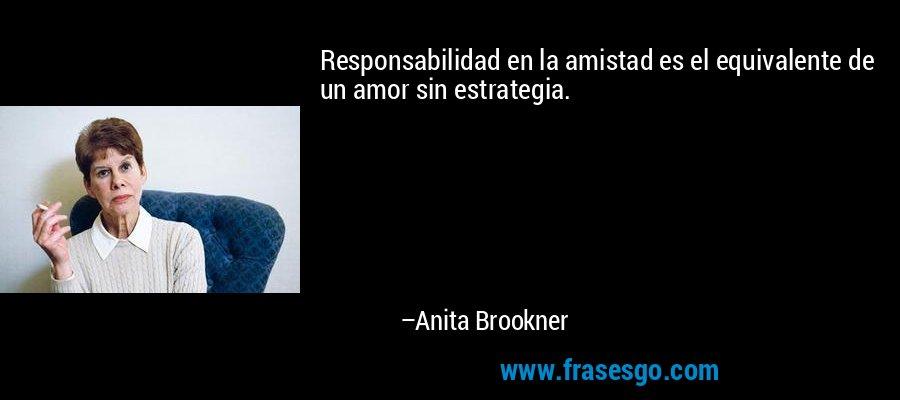 Responsabilidad en la amistad es el equivalente de un amor sin estrategia. – Anita Brookner