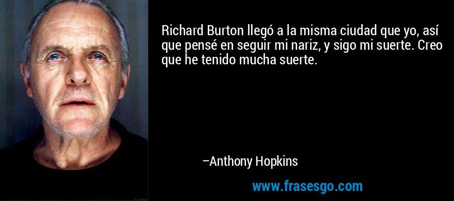 Richard Burton llegó a la misma ciudad que yo, así que pensé en seguir mi nariz, y sigo mi suerte. Creo que he tenido mucha suerte. – Anthony Hopkins