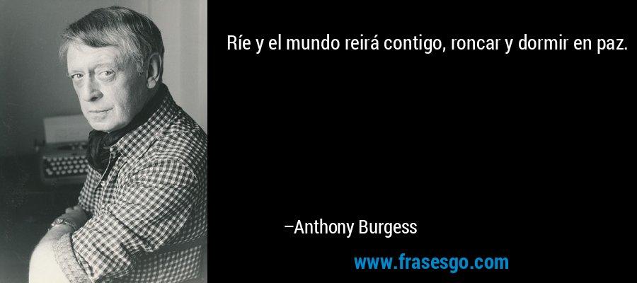 Ríe y el mundo reirá contigo, roncar y dormir en paz. – Anthony Burgess