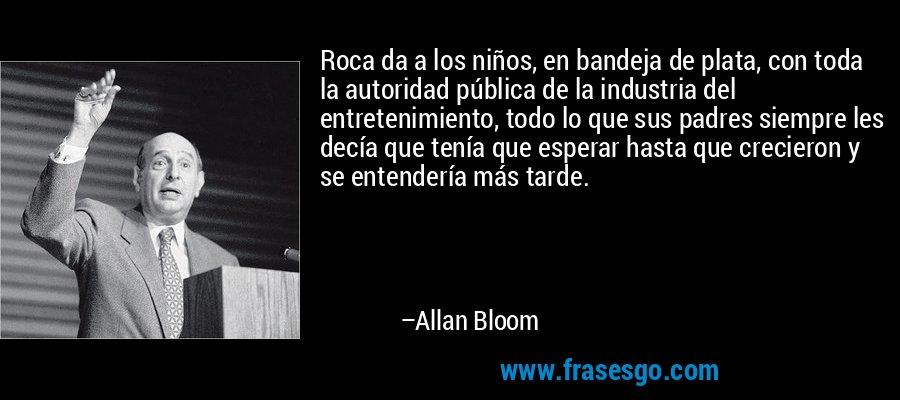Roca da a los niños, en bandeja de plata, con toda la autoridad pública de la industria del entretenimiento, todo lo que sus padres siempre les decía que tenía que esperar hasta que crecieron y se entendería más tarde. – Allan Bloom