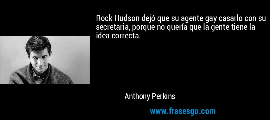 Rock Hudson dejó que su agente gay casarlo con su secretaria, porque no quería que la gente tiene la idea correcta. – Anthony Perkins