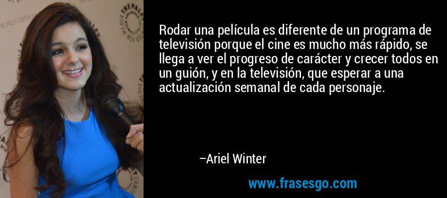 Rodar una película es diferente de un programa de televisión porque el cine es mucho más rápido, se llega a ver el progreso de carácter y crecer todos en un guión, y en la televisión, que esperar a una actualización semanal de cada personaje. – Ariel Winter