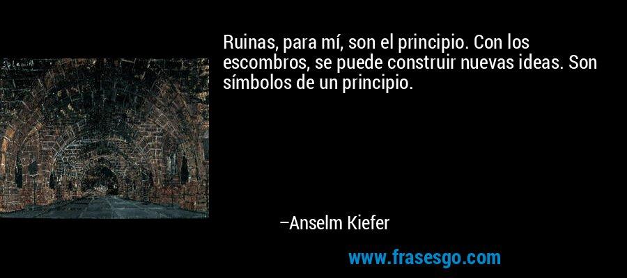 Ruinas, para mí, son el principio. Con los escombros, se puede construir nuevas ideas. Son símbolos de un principio. – Anselm Kiefer