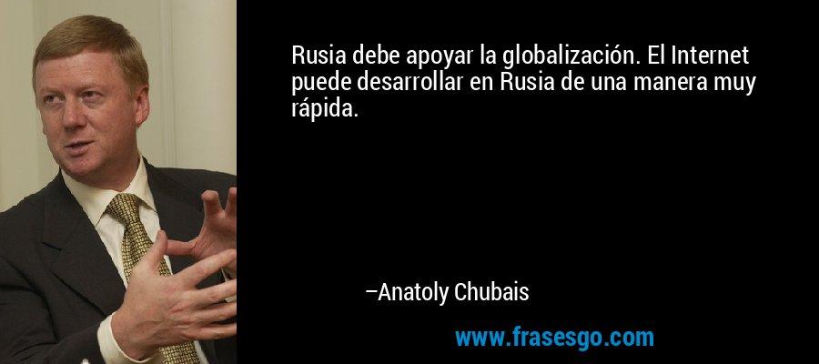 Rusia debe apoyar la globalización. El Internet puede desarrollar en Rusia de una manera muy rápida. – Anatoly Chubais