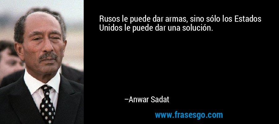 Rusos le puede dar armas, sino sólo los Estados Unidos le puede dar una solución. – Anwar Sadat
