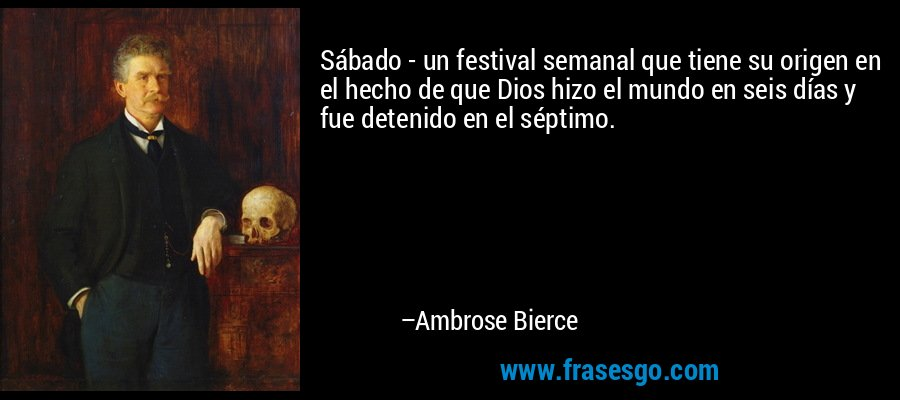 Sábado - un festival semanal que tiene su origen en el hecho de que Dios hizo el mundo en seis días y fue detenido en el séptimo. – Ambrose Bierce