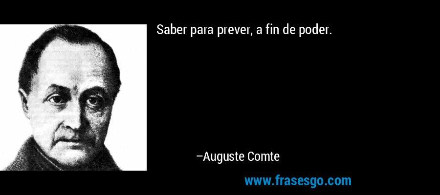 Saber para prever, a fin de poder. – Auguste Comte