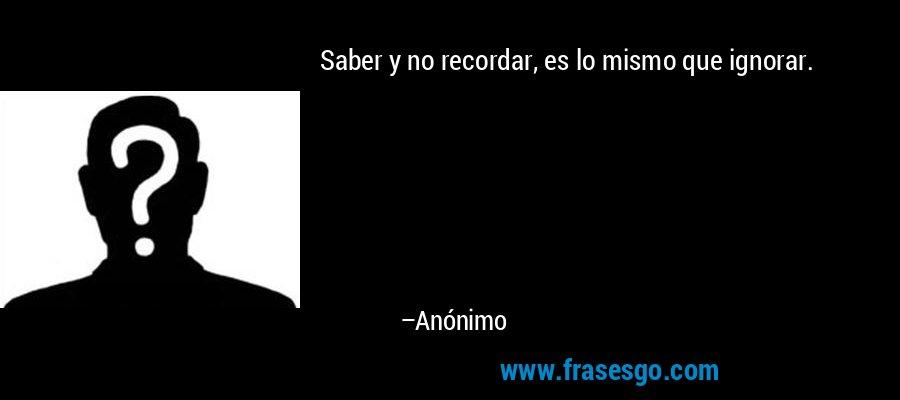 Saber y no recordar, es lo mismo que ignorar. – Anónimo