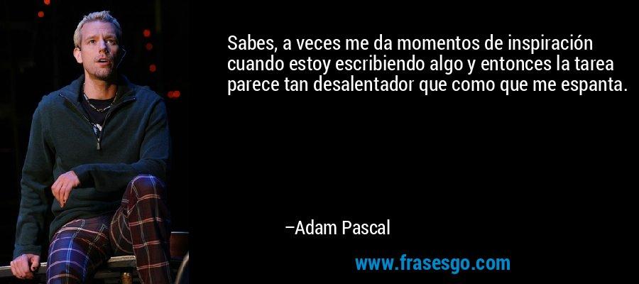 Sabes, a veces me da momentos de inspiración cuando estoy escribiendo algo y entonces la tarea parece tan desalentador que como que me espanta. – Adam Pascal