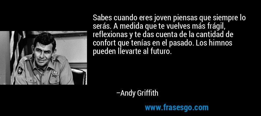 Sabes cuando eres joven piensas que siempre lo serás. A medida que te vuelves más frágil, reflexionas y te das cuenta de la cantidad de confort que tenías en el pasado. Los himnos pueden llevarte al futuro. – Andy Griffith