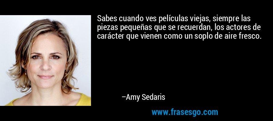 Sabes cuando ves películas viejas, siempre las piezas pequeñas que se recuerdan, los actores de carácter que vienen como un soplo de aire fresco. – Amy Sedaris