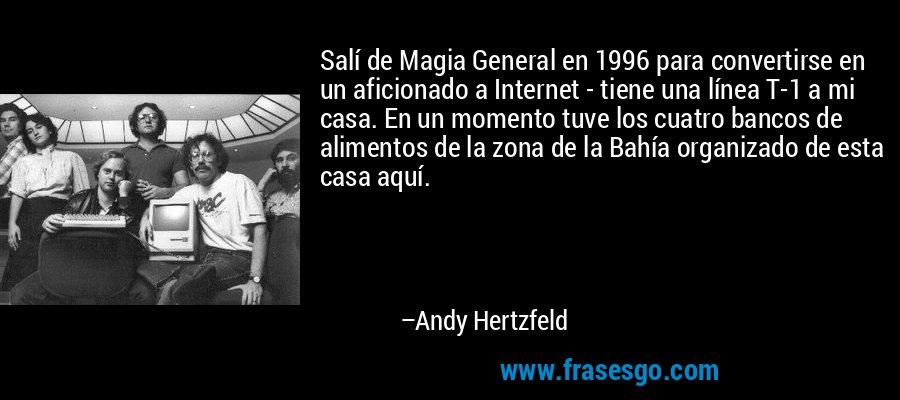Salí de Magia General en 1996 para convertirse en un aficionado a Internet - tiene una línea T-1 a mi casa. En un momento tuve los cuatro bancos de alimentos de la zona de la Bahía organizado de esta casa aquí. – Andy Hertzfeld