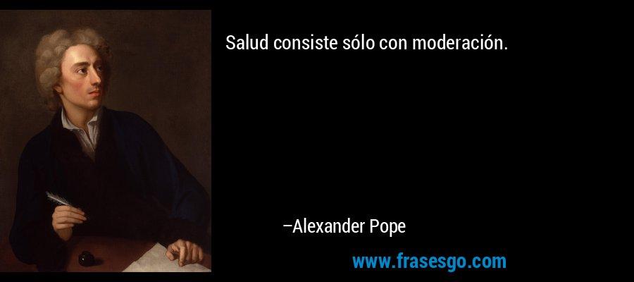Salud consiste sólo con moderación. – Alexander Pope