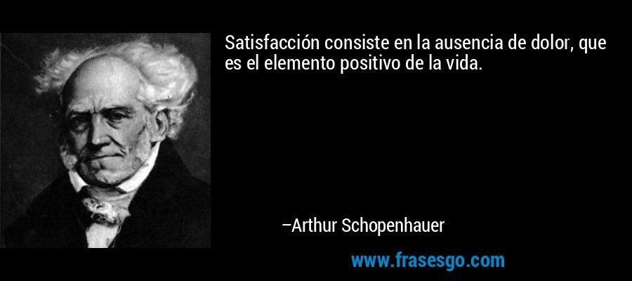 Satisfacción consiste en la ausencia de dolor, que es el elemento positivo de la vida. – Arthur Schopenhauer