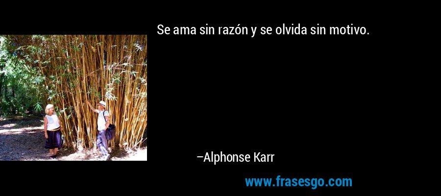 Se ama sin razón y se olvida sin motivo. – Alphonse Karr