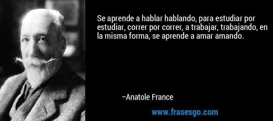 Se aprende a hablar hablando, para estudiar por estudiar, correr por correr, a trabajar, trabajando, en la misma forma, se aprende a amar amando. – Anatole France