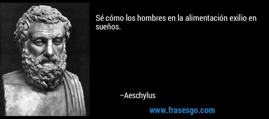 Sé cómo los hombres en la alimentación exilio en sueños. – Aeschylus