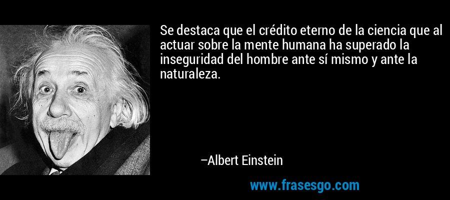 Se destaca que el crédito eterno de la ciencia que al actuar sobre la mente humana ha superado la inseguridad del hombre ante sí mismo y ante la naturaleza. – Albert Einstein