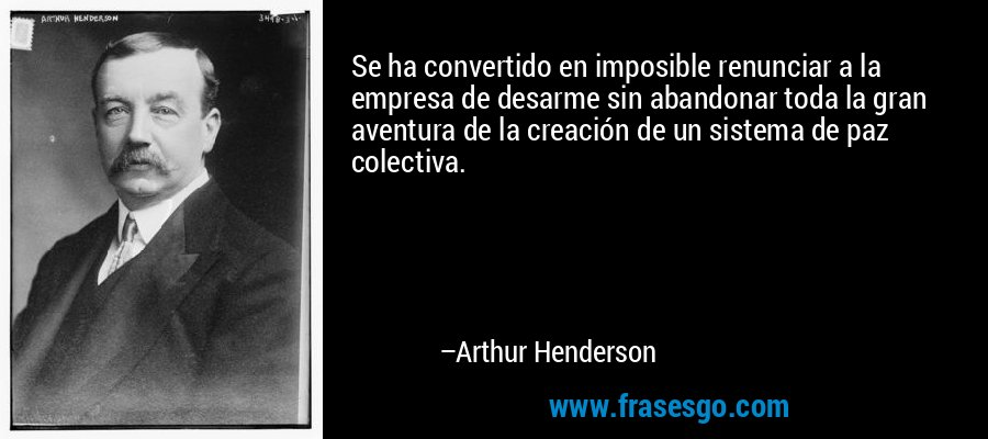 Se ha convertido en imposible renunciar a la empresa de desarme sin abandonar toda la gran aventura de la creación de un sistema de paz colectiva. – Arthur Henderson