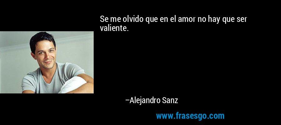 Se me olvido que en el amor no hay que ser valiente. – Alejandro Sanz