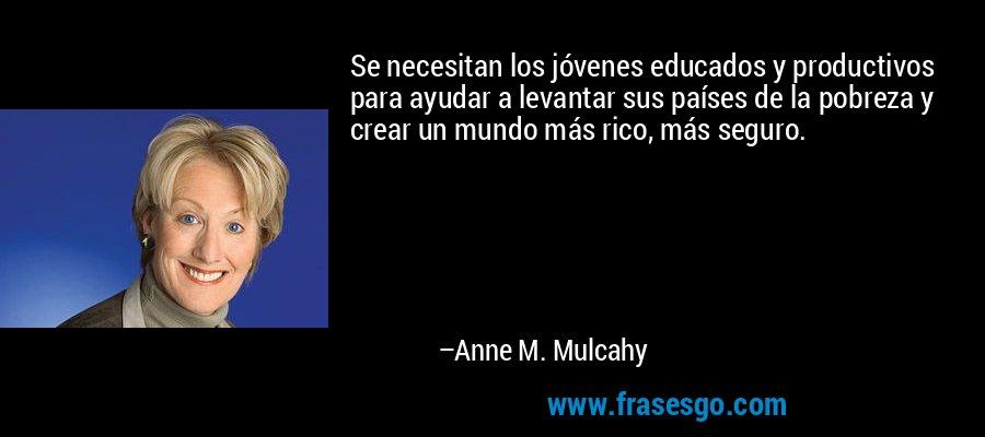 Se necesitan los jóvenes educados y productivos para ayudar a levantar sus países de la pobreza y crear un mundo más rico, más seguro. – Anne M. Mulcahy
