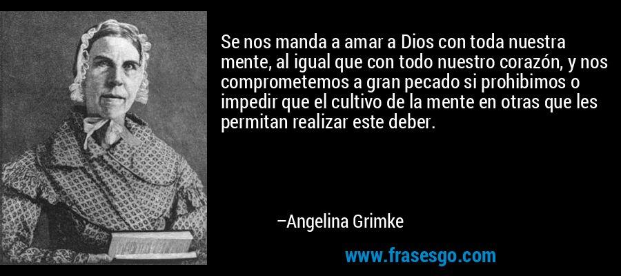 Se nos manda a amar a Dios con toda nuestra mente, al igual que con todo nuestro corazón, y nos comprometemos a gran pecado si prohibimos o impedir que el cultivo de la mente en otras que les permitan realizar este deber. – Angelina Grimke