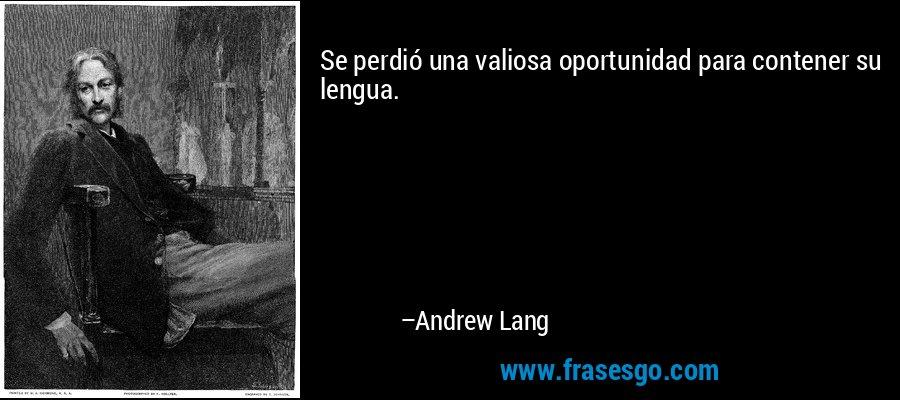 Se perdió una valiosa oportunidad para contener su lengua. – Andrew Lang