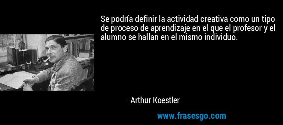 Se podría definir la actividad creativa como un tipo de proceso de aprendizaje en el que el profesor y el alumno se hallan en el mismo individuo. – Arthur Koestler