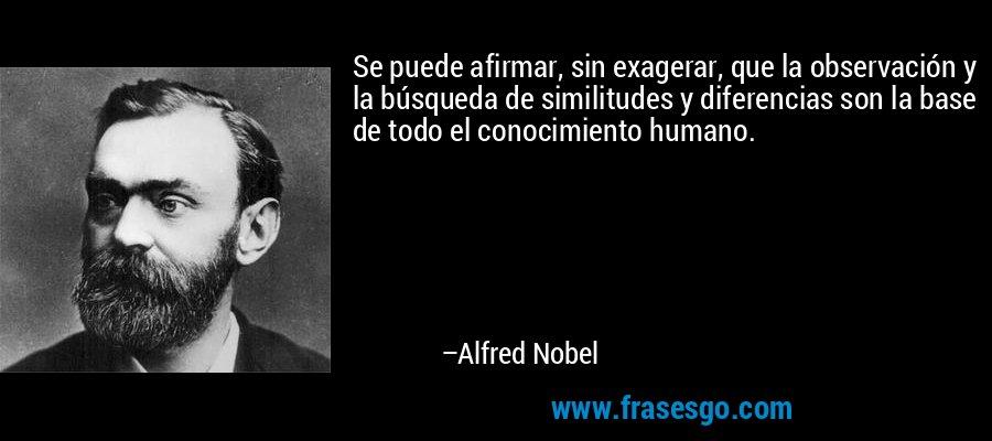 Se puede afirmar, sin exagerar, que la observación y la búsqueda de similitudes y diferencias son la base de todo el conocimiento humano. – Alfred Nobel