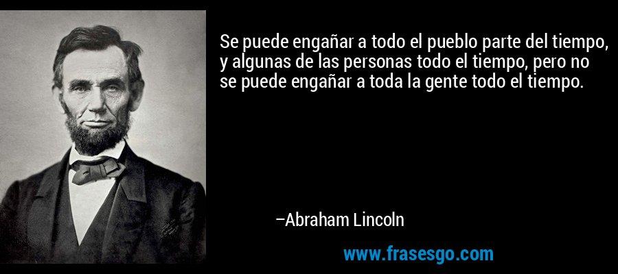 Se puede engañar a todo el pueblo parte del tiempo, y algunas de las personas todo el tiempo, pero no se puede engañar a toda la gente todo el tiempo. – Abraham Lincoln