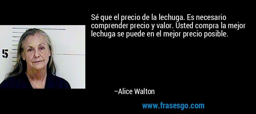 Sé que el precio de la lechuga. Es necesario comprender precio y valor. Usted compra la mejor lechuga se puede en el mejor precio posible. – Alice Walton